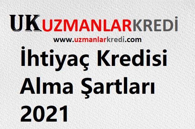 İhtiyaç Kredisi Alma Şartları 2021